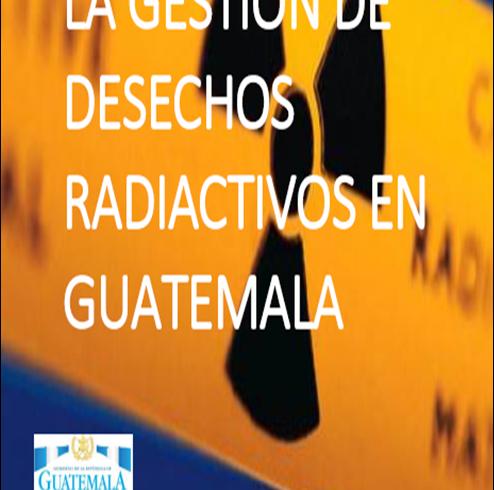 GUATEMALA YA CUENTA CON UNA POLÍTICA NACIONAL PARA LA GESTIÓN DE DESECHOS RADIACTIVOS